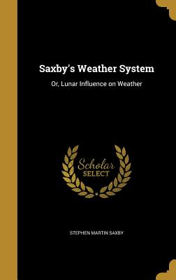 Saxby's Weather System: Or, Lunar Influence on Weather - Saxby, Stephen Martin