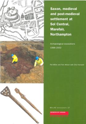 Saxon, Medieval and Post-Medieval Settlement at Sol Central, Marefair, Northampton: Archaeological Excavations 1998-2002 - Miller, Pat, and Wilson, Tom, and Harward, Chiz