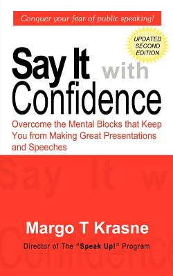 Say It with Confidence: Overcome the Mental Blocks that Keep You from Making Great Presentations & Speeches - Krasne, Margo T