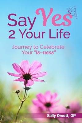 Say Yes 2 Your Life: Journey to Celebrate Your Is-Ness - Orcutt Op, Sally, and Design, Annie Flood (Designer)