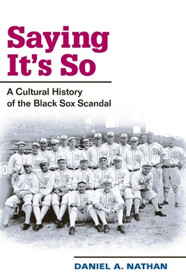 Saying It's So: A Cultural History of the Black Sox Scandal - Nathan, Daniel A