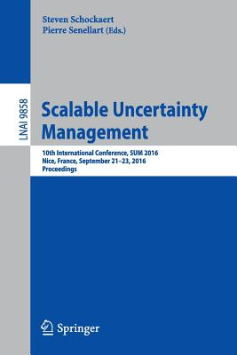 Scalable Uncertainty Management: 10th International Conference, Sum 2016, Nice, France, September 21-23, 2016, Proceedings - Schockaert, Steven (Editor), and Senellart, Pierre (Editor)