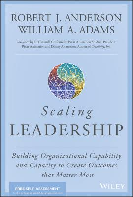 Scaling Leadership: Building Organizational Capability and Capacity to Create Outcomes That Matter Most - Anderson, Robert J, and Adams, William A, and Catmull, Ed (Foreword by)