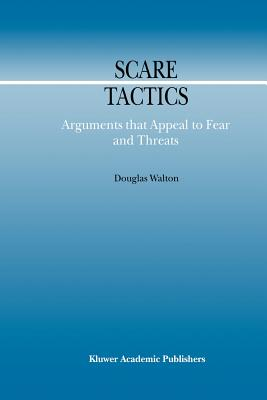 Scare Tactics: Arguments that Appeal to Fear and Threats - Walton, Douglas