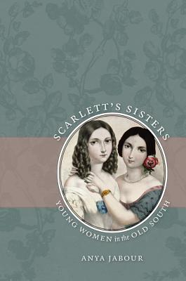 Scarlett's Sisters: Young Women in the Old South - Jabour, Anya, Professor
