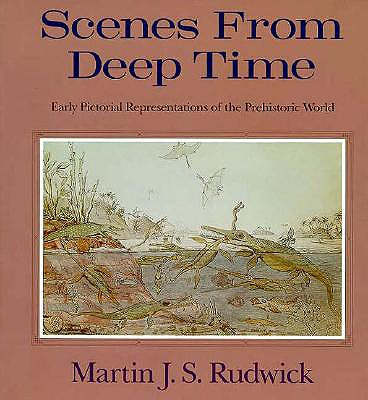Scenes from Deep Time: Early Pictorial Representations of the Prehistoric World - Rudwick, Martin J S