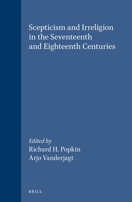 Scepticism and Irreligion in the Seventeenth and Eighteenth Centuries - Popkin, Richard H (Editor), and Vanderjagt, Arjo J (Editor)
