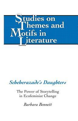 Scheherazade S Daughters: The Power of Storytelling in Ecofeminist Change - Bennett, Barbara