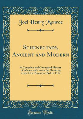 Schenectady, Ancient and Modern: A Complete and Connected History of Schenectady from the Granting of the First Patent in 1661 to 1914 (Classic Reprint) - Monroe, Joel Henry