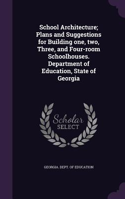 School Architecture; Plans and Suggestions for Building One, Two, Three, and Four-Room Schoolhouses. Department of Education, State of Georgia - Georgia Dept of Education (Creator)