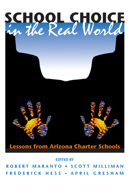 School Choice in the Real World: Lessons from Arizona Charter Schools - Maranto, Robert, and Milliman, Scott, and Hess, Frederick M