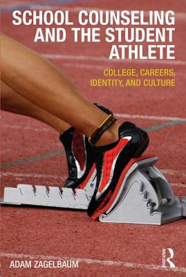 School Counseling and the Student Athlete: College, Careers, Identity, and Culture - Zagelbaum, Adam