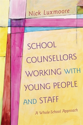 School Counsellors Working with Young People and Staff: A Whole-School Approach - Luxmoore, Nick
