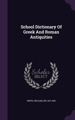 School Dictionary of Greek and Roman Antiquities - Smith, William Sir, Ed (Creator)
