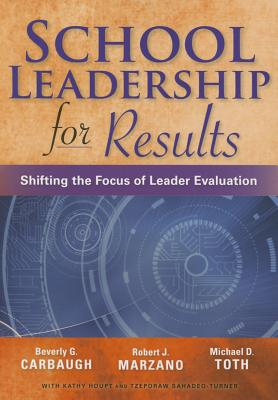 School Leadership for Results: Shifting the Focus of Leader Evaluation - Carbaugh, Beverly G, and Toth, Michael D, and Marzano, Robert J, Dr.