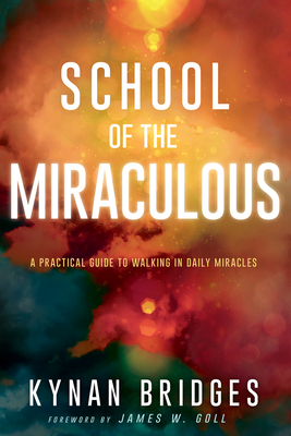 School of the Miraculous: A Practical Guide to Walking in Daily Miracles - Bridges, Kynan, and Goll, James W (Foreword by)