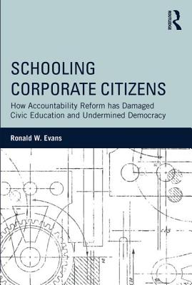 Schooling Corporate Citizens: How Accountability Reform Has Damaged Civic Education and Undermined Democracy - Evans, Ronald W