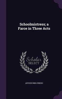 Schoolmistress; A Farce in Three Acts - Pinero, Arthur Wing, Sir