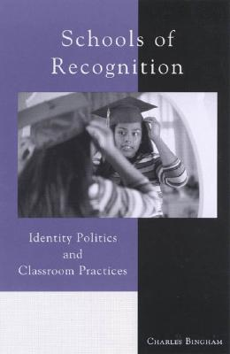 Schools of Recognition: Identity Politics and Classroom Practices - Bingham, Charles