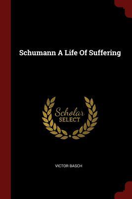 Schumann a Life of Suffering - Basch, Victor