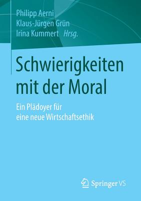 Schwierigkeiten Mit Der Moral: Ein Pladoyer Fur Eine Neue Wirtschaftsethik - Aerni, Philipp (Editor), and Grun, Klaus-Jurgen (Editor), and Kummert, Irina (Editor)