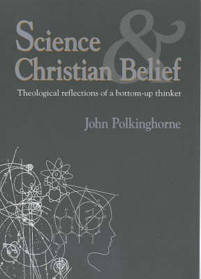 Science and Christian Belief: Theological Reflections of a Bottom-up Thinker - Polkinghorne, J. C.