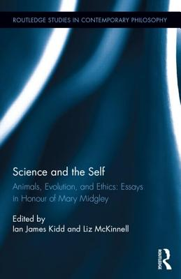 Science and the Self: Animals, Evolution, and Ethics: Essays in Honour of Mary Midgley - Kidd, Ian James (Editor), and McKinnell, Liz (Editor)