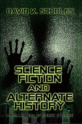 Science Fiction and Alternate History, a Collection of Short Stories - Scholes, David