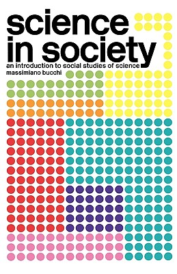 Science in Society: An Introduction to Social Studies of Science - Bucchi, Massimiano
