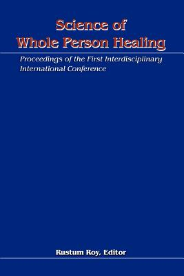 Science of Whole Person Healing: Proceedings of the First Interdisciplinary International Conference - Roy, Rustum (Editor)