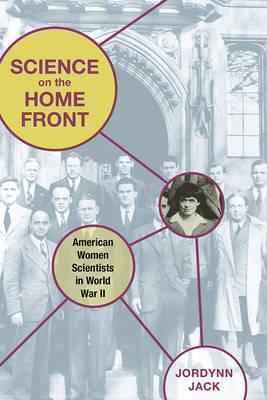 Science on the Home Front: American Women Scientists in World War II - Jack, Jordynn