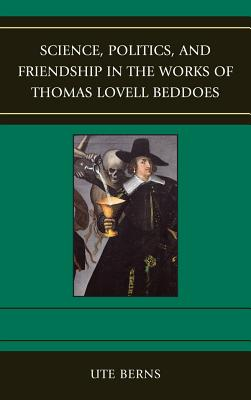 Science, Politics, and Friendship in the Works of Thomas Lovell Beddoes - Berns, Ute