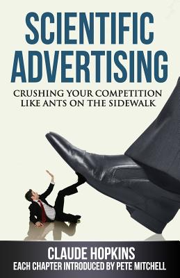 Scientific Advertising: Crushing Your Competition Like Ants on the Sidewalk - Hopkins, Claude, and Mitchell, Pete (Introduction by)