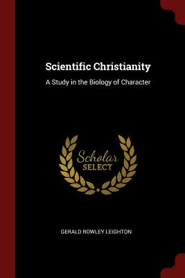 Scientific Christianity: A Study in the Biology of Character - Leighton, Gerald Rowley