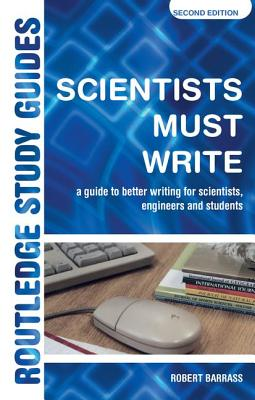 Scientists Must Write: A Guide to Better Writing for Scientists, Engineers and Students - Barrass, Robert