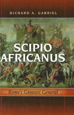 Scipio Africanus: Rome's Greatest General - Gabriel, Richard A