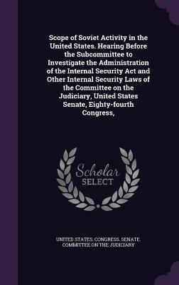 Scope of Soviet Activity in the United States. Hearing Before the Subcommittee to Investigate the Administration of the Internal Security ACT and Other Internal Security Laws of the Committee on the Judiciary, United States Senate, Eighty-Fourth Congress, - United States Congress Senate Committ (Creator)