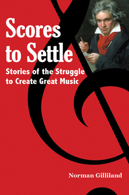 Scores to Settle: Stories of the Struggle to Create Great Music - Gilliland, Norman