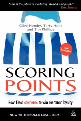 Scoring Points: How Tesco Continues to Win Customer Loyalty - Humby, Clive, and Hunt, Terry, and Phillips, Tim