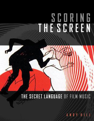 Scoring the Screen: The Secret Language of Film Music - Hill, Andy, Dr.