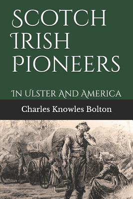 Scotch Irish Pioneers: In Ulster And America - Bolton, Charles Knowles