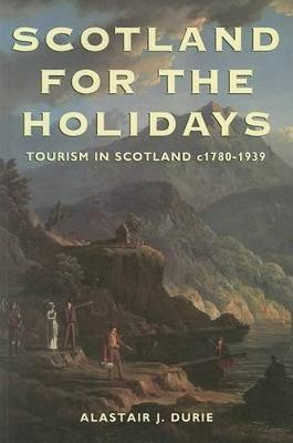 Scotland for the Holidays: A History of Tourism in Scotland, 1780-1939 - Durie, Alastair J