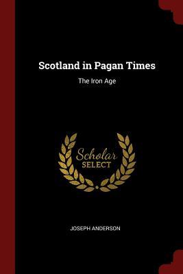 Scotland in Pagan Times: The Iron Age - Anderson, Joseph