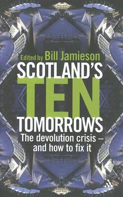 Scotland's Ten Tomorrows: The Devolution Crisis--And How to Fix It - Jamieson, Bill (Editor)