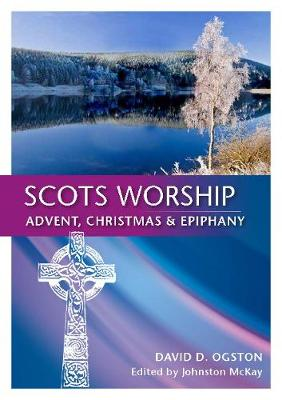 Scots Worship: Advent, Christmas & Epiphany - Ogston, David D., and McKay, Johnston (Editor)