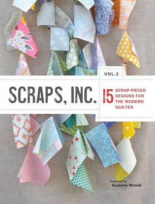 Scraps, Inc., Vol. 2: 15 Block-Based Designs for the Modern Quilter - Compiled by Susanne Woods