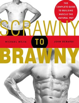 Scrawny to Brawny: The Complete Guide to Building Muscle the Natural Way - Mejia, Michael, and Berardi, John