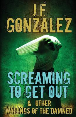 Screaming to Get Out & Other Wailings of the Damned - Gonzalez, J F