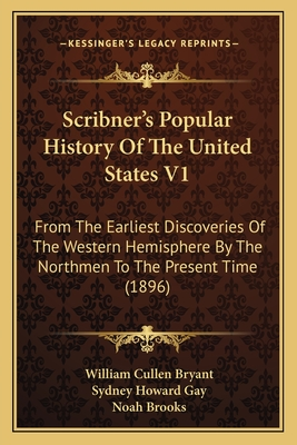 Scribner's Popular History of the United States V1: From the Earliest Discoveries of the Western Hemisphere by the Northmen to the Present Time (1896) - Bryant, William Cullen, and Gay, Sydney Howard, and Brooks, Noah, Professor