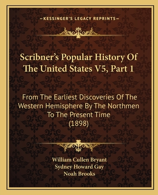 Scribner's Popular History of the United States V5, Part 1: From the Earliest Discoveries of the Western Hemisphere by the Northmen to the Present Time (1898) - Bryant, William Cullen, and Gay, Sydney Howard, and Brooks, Noah, Professor